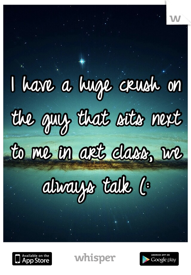 I have a huge crush on the guy that sits next to me in art class, we always talk (: