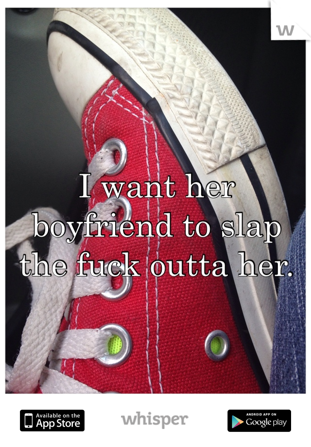 I want her boyfriend to slap the fuck outta her.