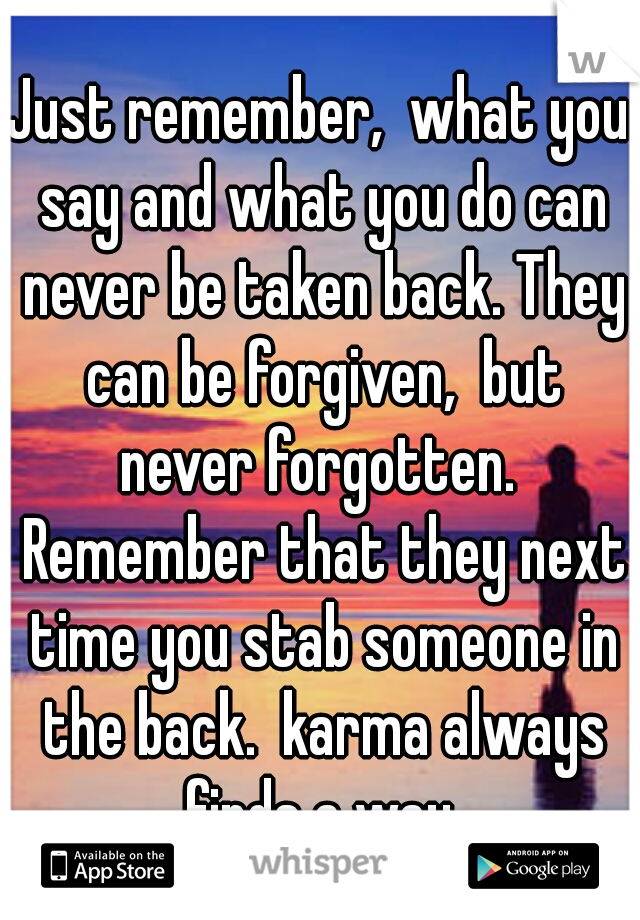 Just remember,  what you say and what you do can never be taken back. They can be forgiven,  but never forgotten.  Remember that they next time you stab someone in the back.  karma always finds a way.