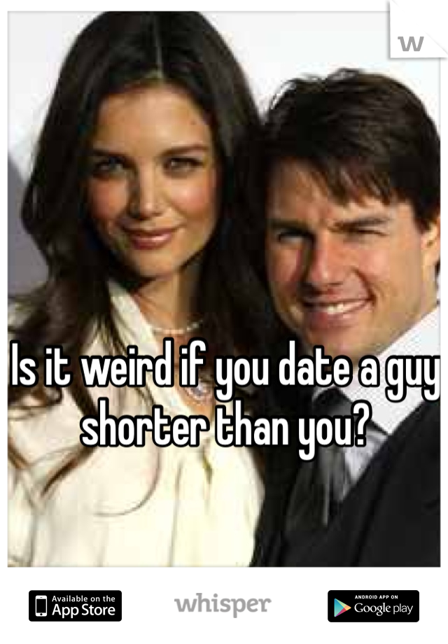 Is it weird if you date a guy shorter than you?