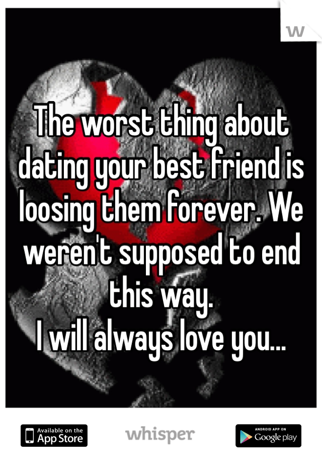The worst thing about dating your best friend is loosing them forever. We weren't supposed to end this way.  I will always love you...