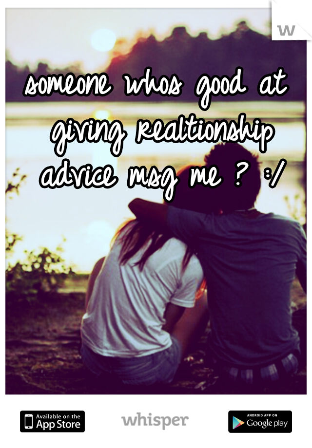 someone whos good at giving realtionship advice msg me ? :/
