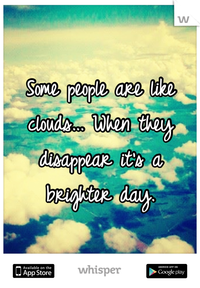 Some people are like clouds... When they disappear it's a brighter day.
