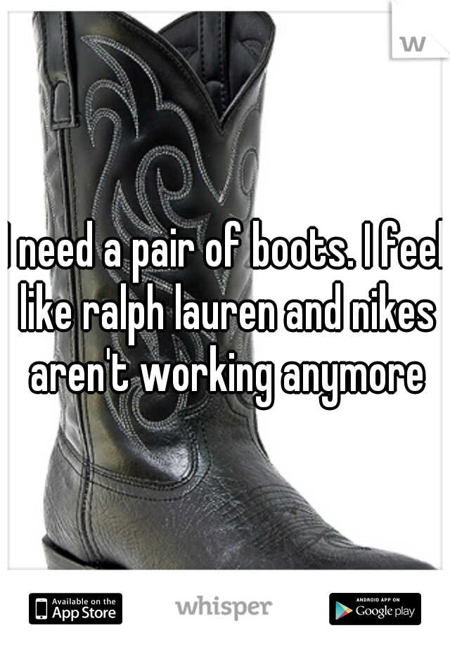 I need a pair of boots. I feel like ralph lauren and nikes aren't working anymore