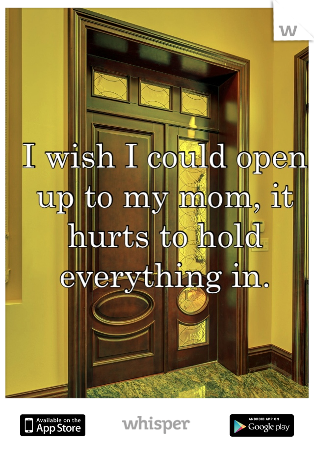 I wish I could open up to my mom, it hurts to hold everything in.