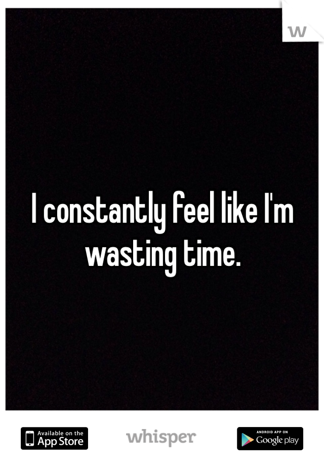 I constantly feel like I'm wasting time.