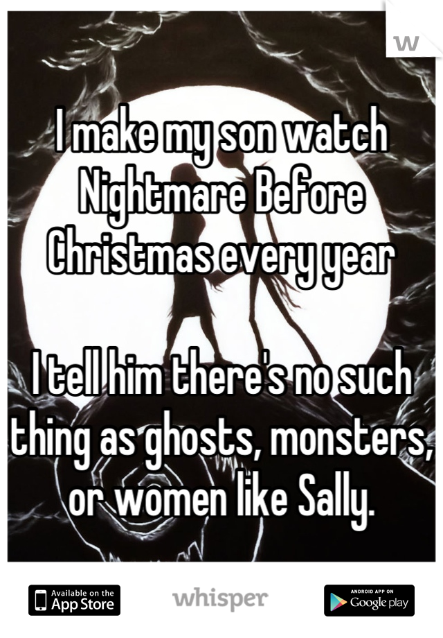 I make my son watch Nightmare Before Christmas every year  I tell him there's no such thing as ghosts, monsters, or women like Sally.