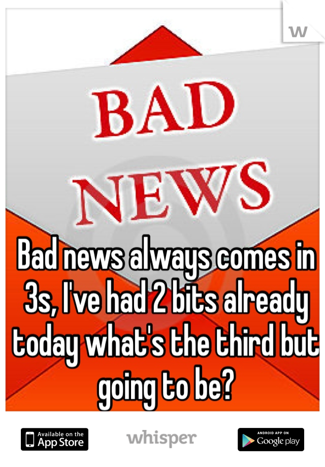 Bad news always comes in 3s, I've had 2 bits already today what's the third but going to be?
