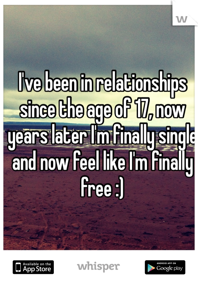 I've been in relationships since the age of 17, now years later I'm finally single and now feel like I'm finally free :)