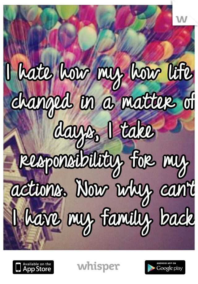 I hate how my how life changed in a matter of days, I take responsibility for my actions. Now why can't I have my family back?
