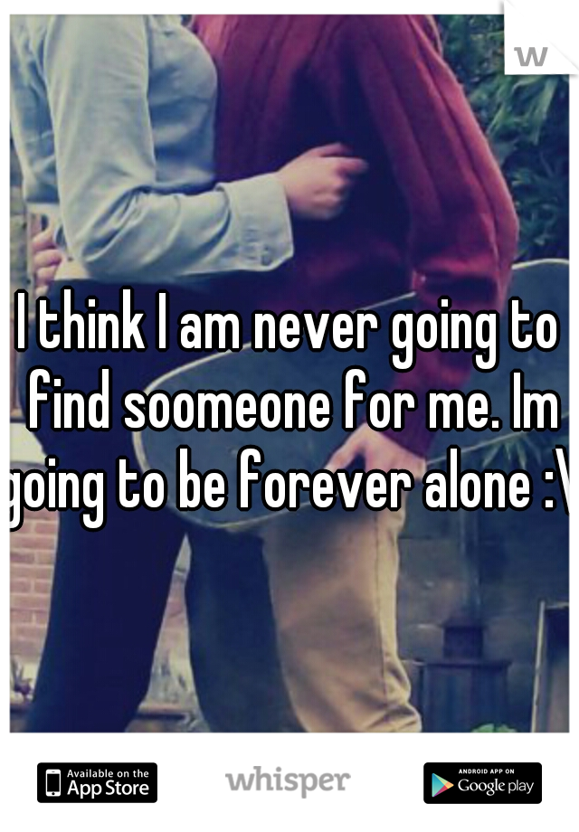 I think I am never going to find soomeone for me. Im going to be forever alone :\