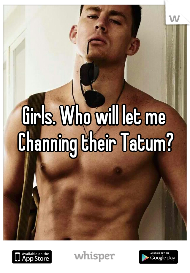 Girls. Who will let me Channing their Tatum?