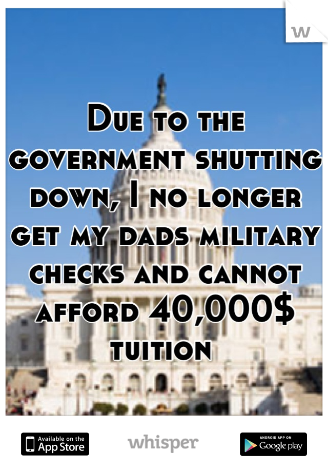 Due to the government shutting down, I no longer get my dads military checks and cannot afford 40,000$ tuition