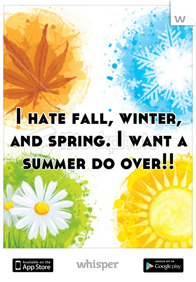 I hate fall, winter, and spring. I want a summer do over!!