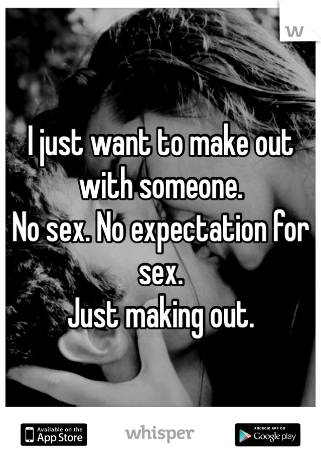 I just want to make out with someone. No sex. No expectation for sex. Just making out.