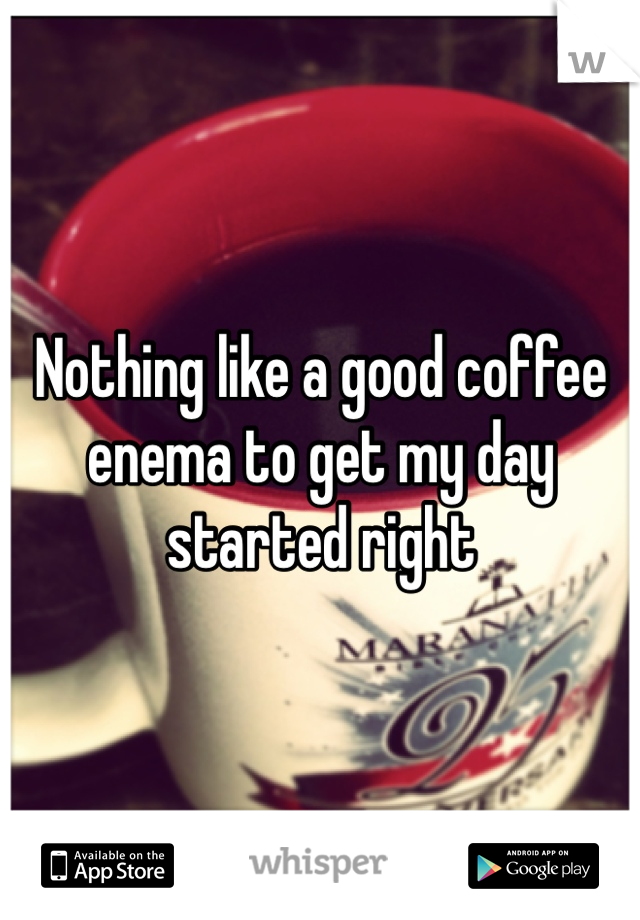 Nothing like a good coffee enema to get my day started right