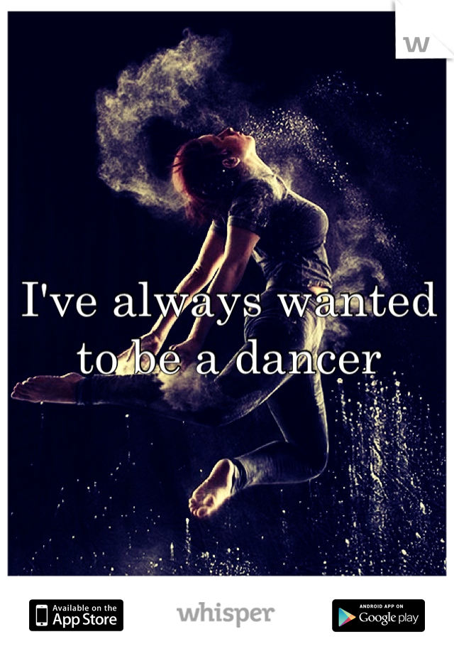 I've always wanted to be a dancer