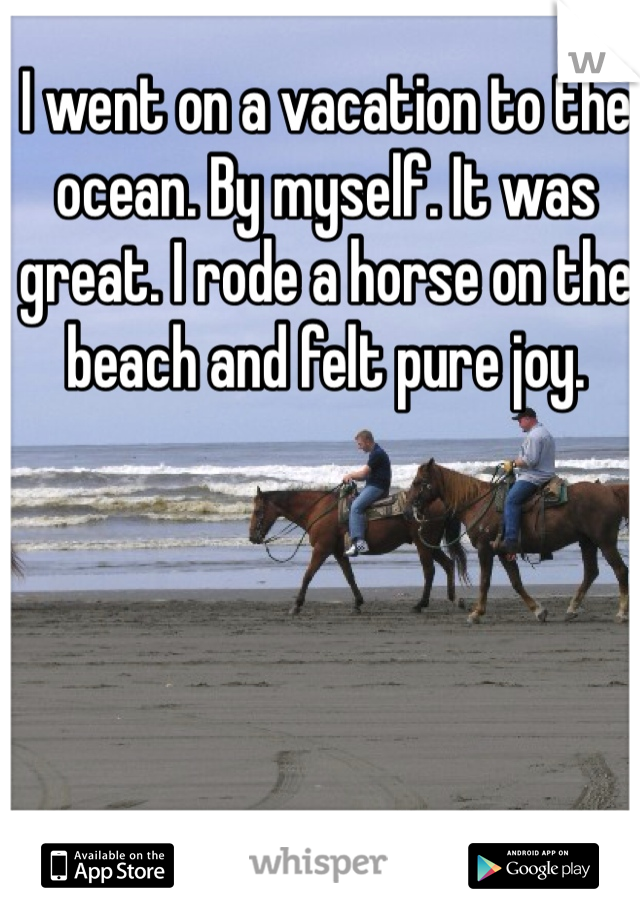 I went on a vacation to the ocean. By myself. It was great. I rode a horse on the beach and felt pure joy.