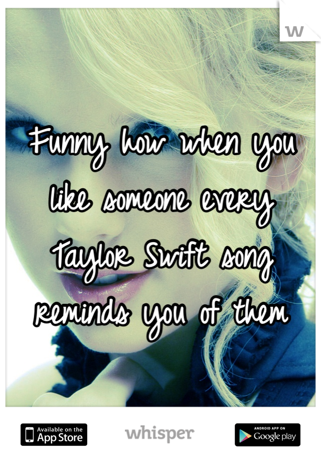 Funny how when you like someone every Taylor Swift song reminds you of them