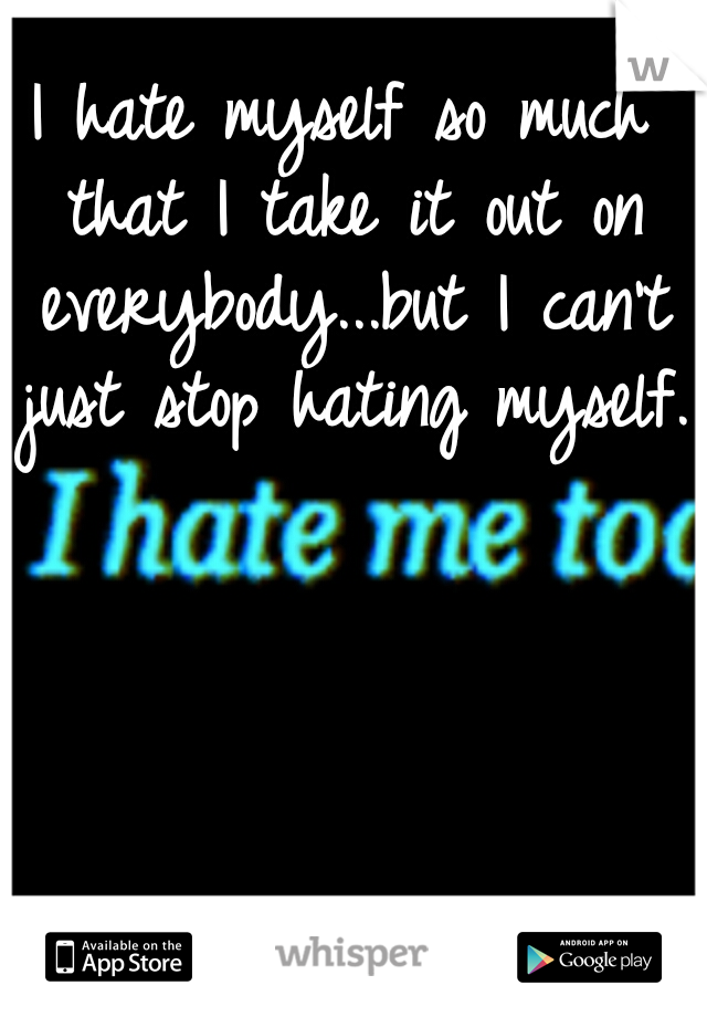 I hate myself so much that I take it out on everybody...but I can't just stop hating myself.