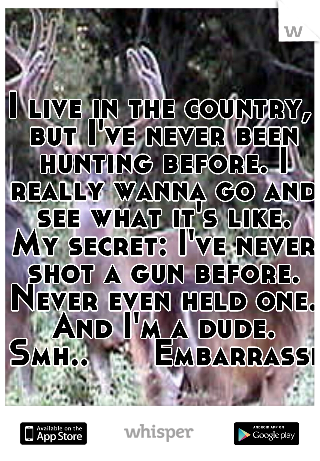 I live in the country, but I've never been hunting before. I really wanna go and see what it's like. My secret: I've never shot a gun before. Never even held one. And I'm a dude. Smh..  Embarrassin