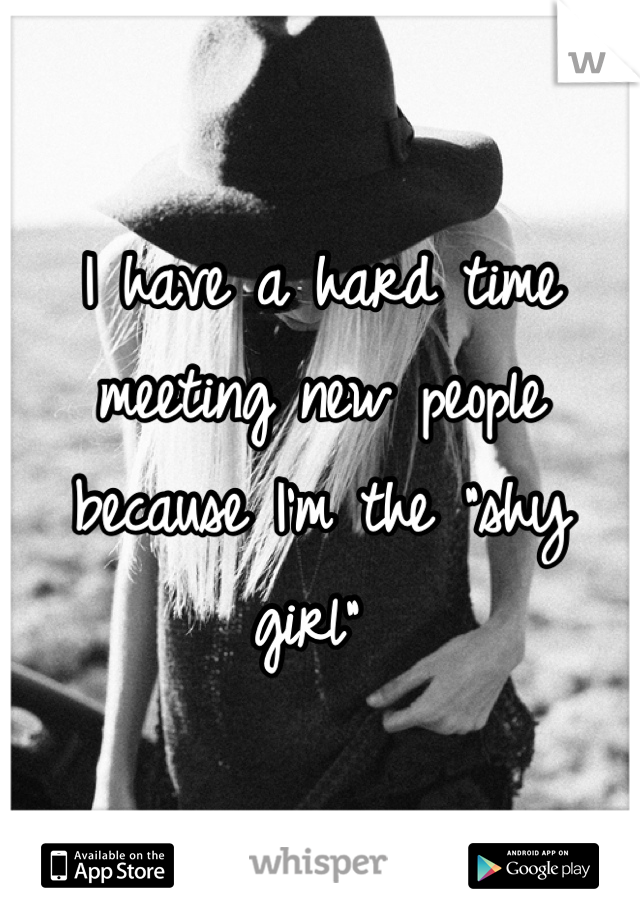 """I have a hard time meeting new people because I'm the """"shy girl"""""""