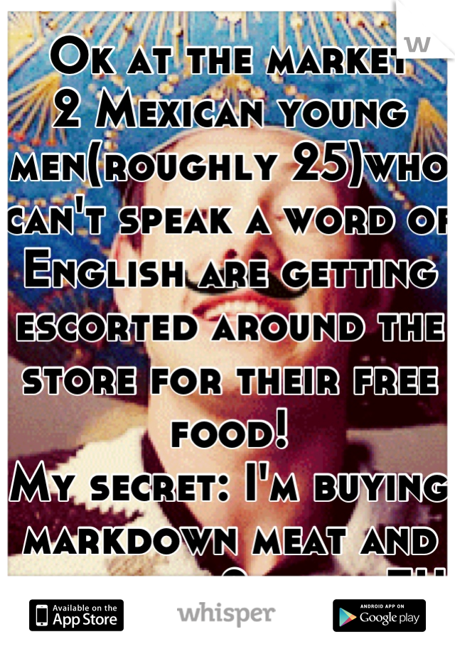 Ok at the market 2 Mexican young men(roughly 25)who can't speak a word of English are getting escorted around the store for their free food! My secret: I'm buying markdown meat and food and 2 jobs. FU
