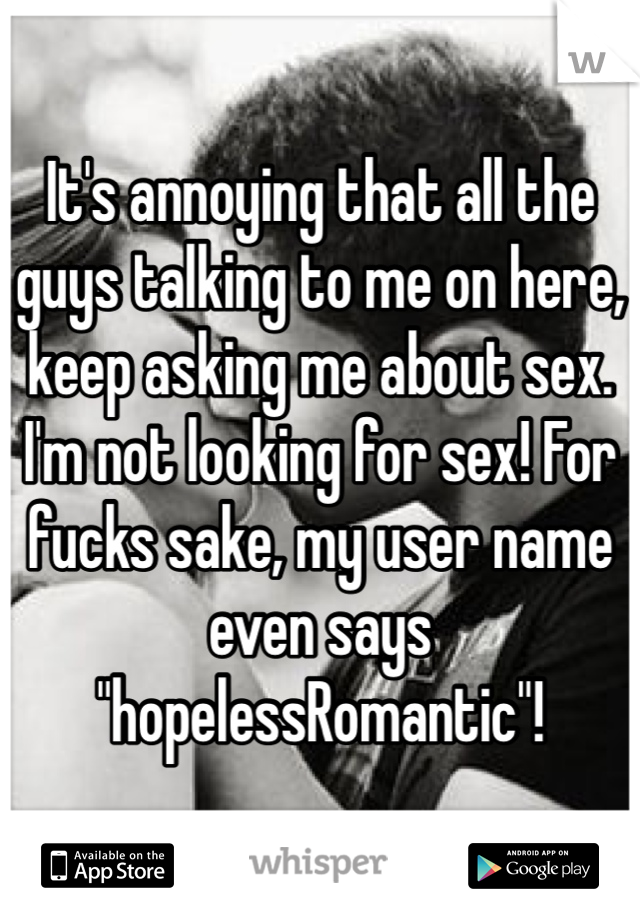 "It's annoying that all the guys talking to me on here, keep asking me about sex. I'm not looking for sex! For fucks sake, my user name even says ""hopelessRomantic""!"