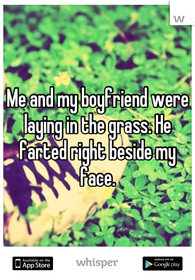 Me and my boyfriend were laying in the grass. He farted right beside my face.
