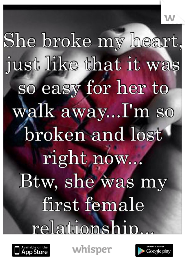 She broke my heart, just like that it was so easy for her to walk away...I'm so broken and lost right now... Btw, she was my first female relationship...