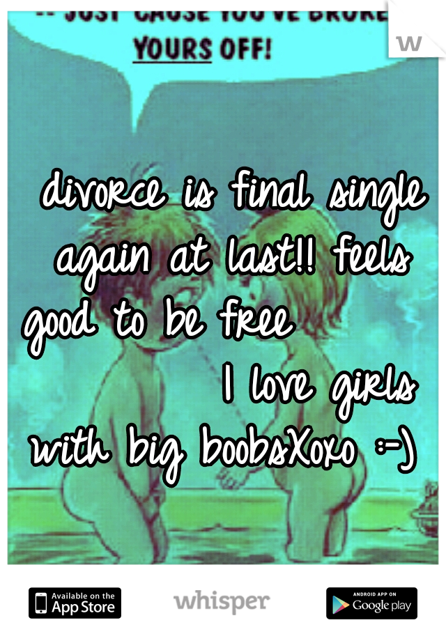 divorce is final single again at last!! feels good to be free                I love girls with big boobsXoxo :-)