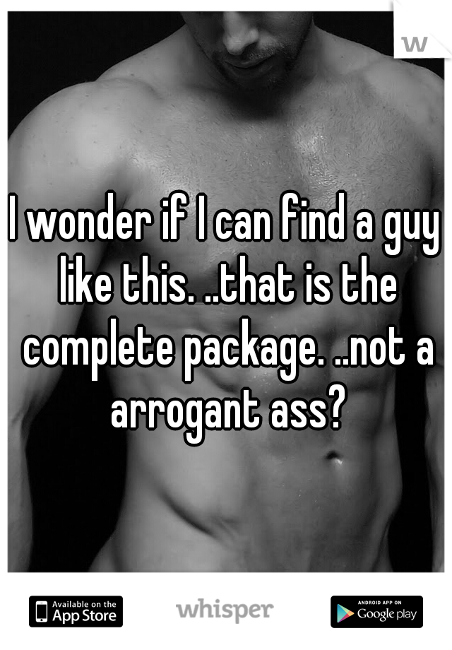 I wonder if I can find a guy like this. ..that is the complete package. ..not a arrogant ass?
