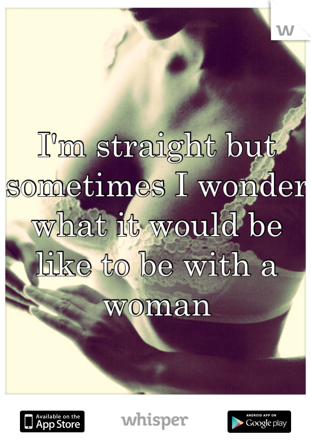 I'm straight but sometimes I wonder what it would be like to be with a woman