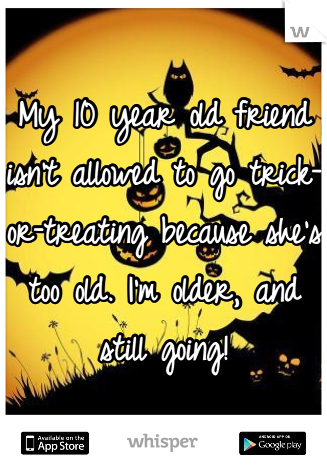 My 10 year old friend isn't allowed to go trick-or-treating because she's too old. I'm older, and still going!