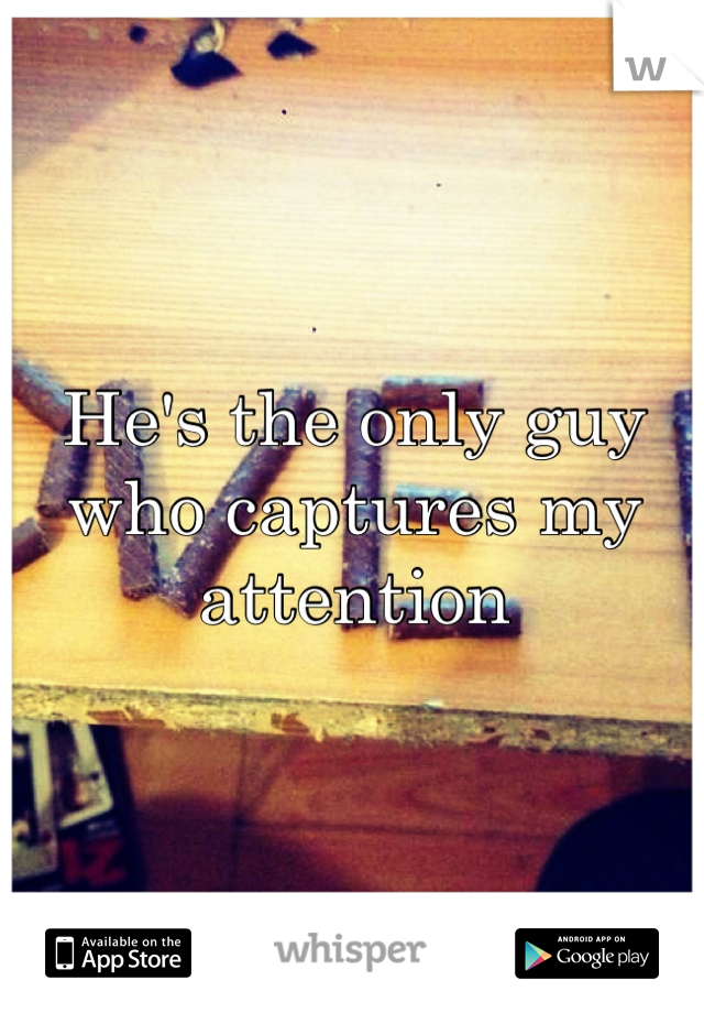 He's the only guy who captures my attention