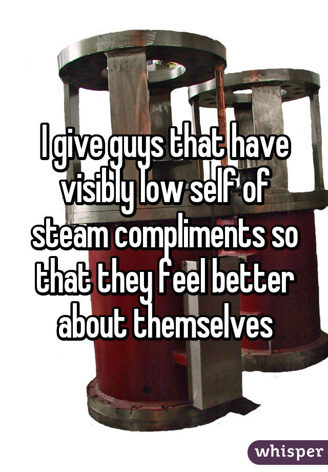 I give guys that have visibly low self of steam compliments so that they feel better about themselves