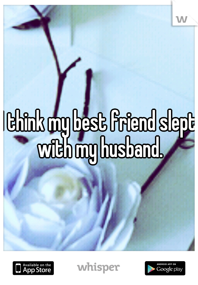 I think my best friend slept with my husband.