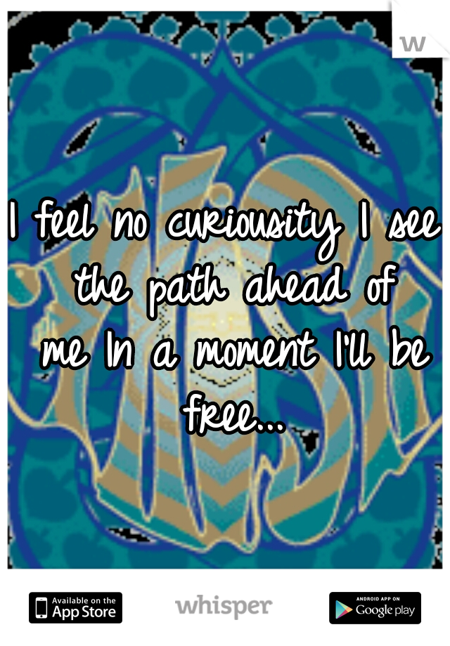 I feel no curiousity I see the path ahead of me In a moment I'll be free...