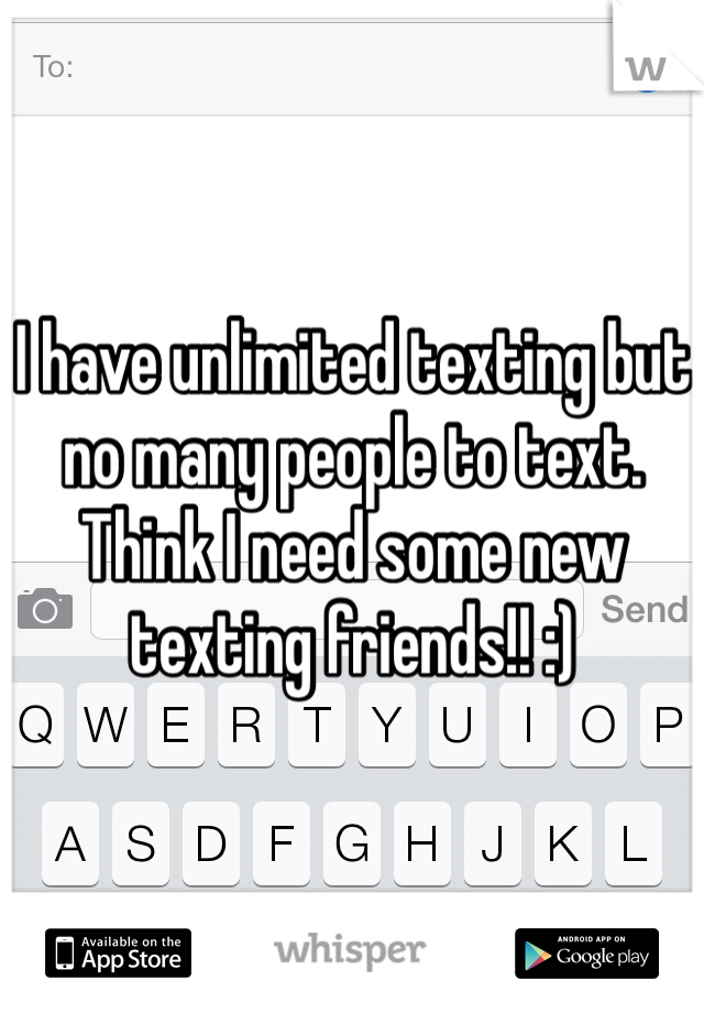 I have unlimited texting but no many people to text. Think I need some new texting friends!! :)