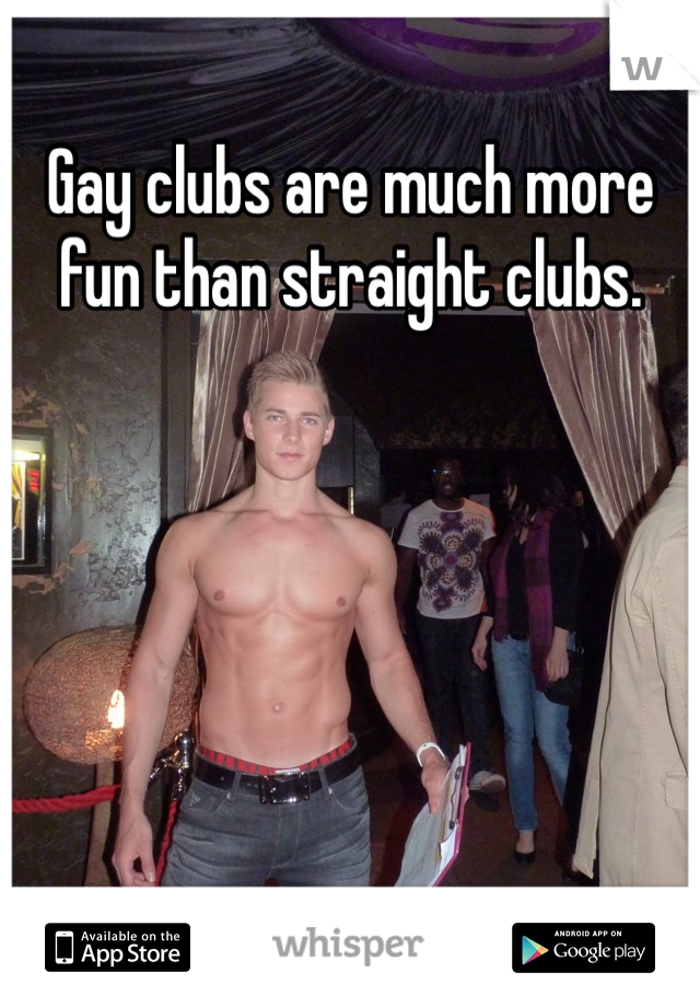 Gay clubs are much more fun than straight clubs.
