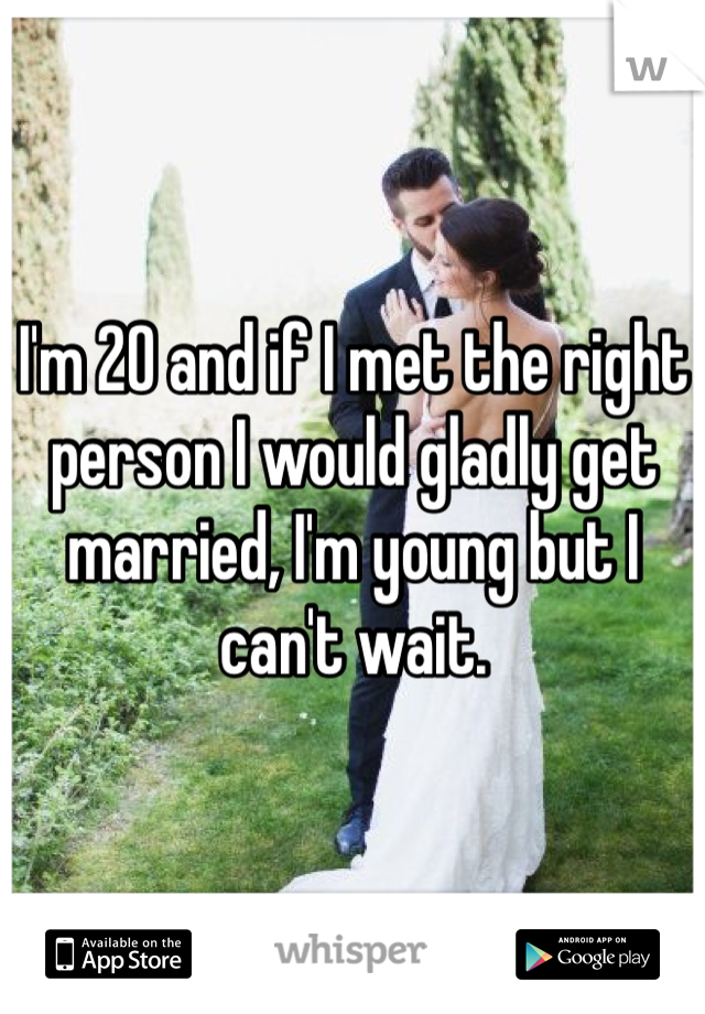 I'm 20 and if I met the right person I would gladly get married, I'm young but I can't wait.