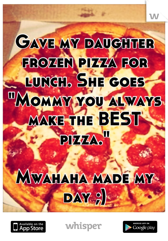 "Gave my daughter frozen pizza for lunch. She goes ""Mommy you always make the BEST pizza.""   Mwahaha made my day ;)"