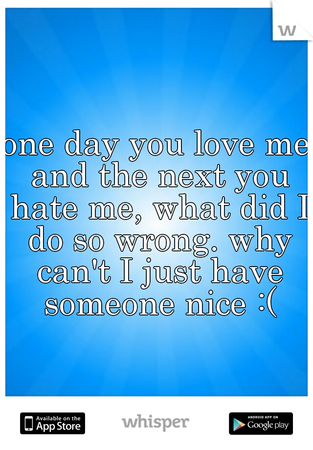 one day you love me and the next you hate me, what did I do so wrong. why can't I just have someone nice :(