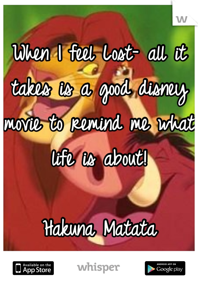 When I feel Lost- all it takes is a good disney movie to remind me what life is about!   Hakuna Matata