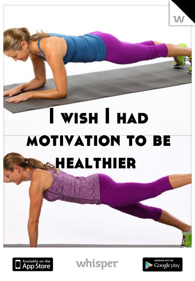 I wish I had motivation to be healthier