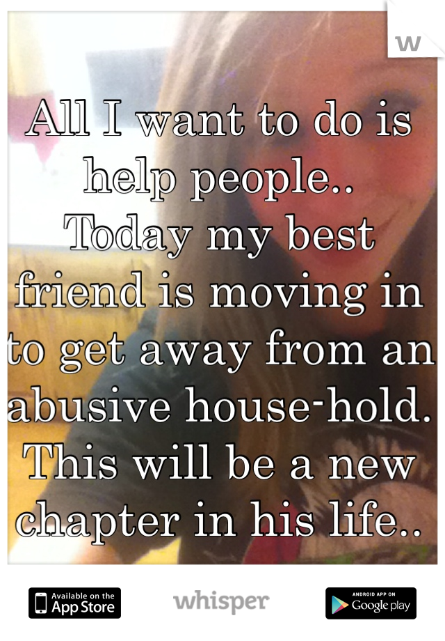 All I want to do is help people..  Today my best friend is moving in to get away from an abusive house-hold. This will be a new chapter in his life..