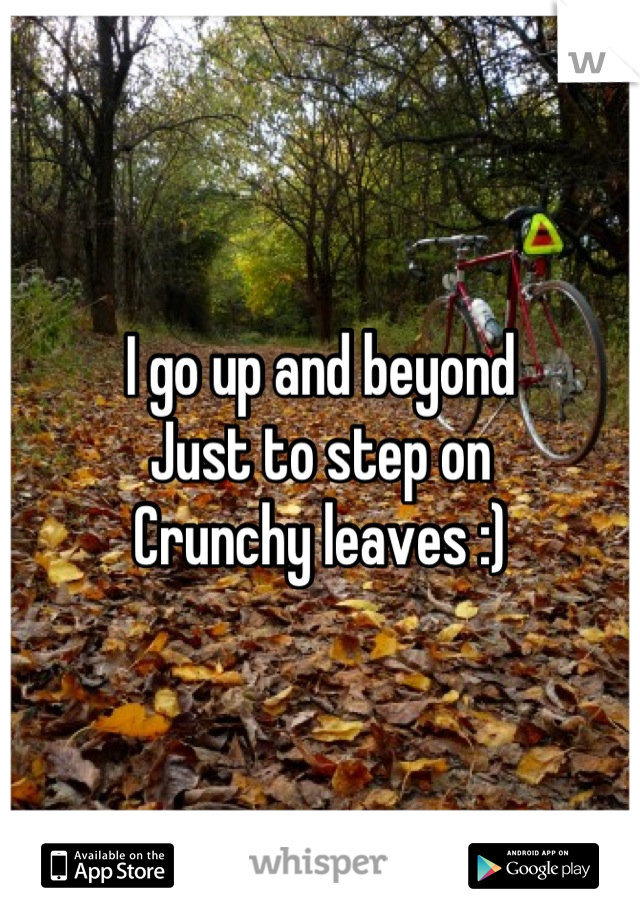 I go up and beyond Just to step on Crunchy leaves :)