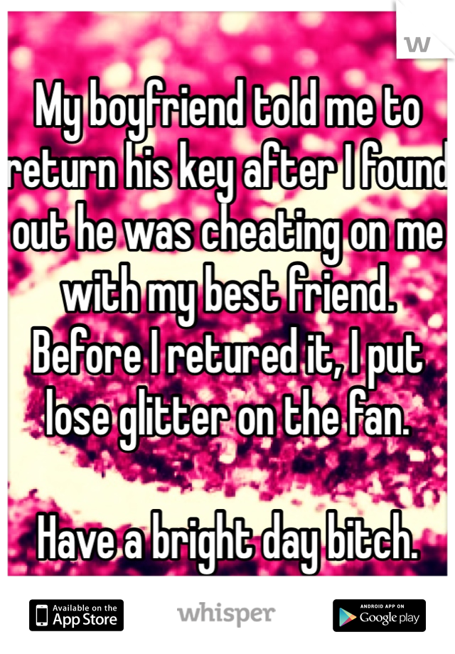 My boyfriend told me to return his key after I found out he was cheating on me with my best friend.  Before I retured it, I put lose glitter on the fan.   Have a bright day bitch.