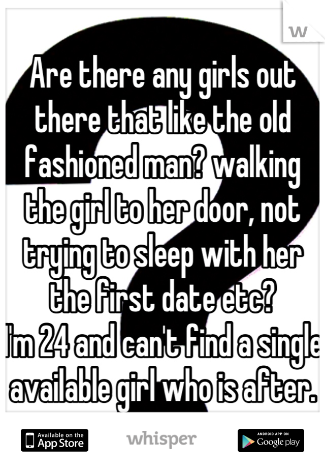 Are there any girls out there that like the old fashioned man? walking the girl to her door, not trying to sleep with her the first date etc? I'm 24 and can't find a single available girl who is after.