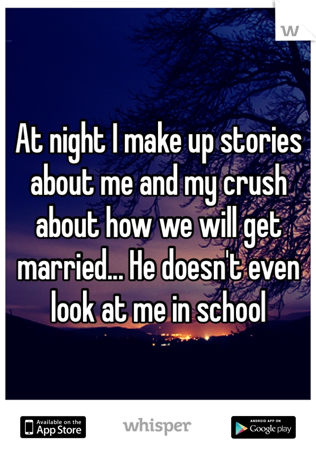 At night I make up stories about me and my crush about how we will get married... He doesn't even look at me in school
